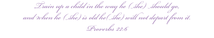 Train up a child in the way he (she) should go, and when he (she) is old he(she) will not depart from it. Proverbs 22:6