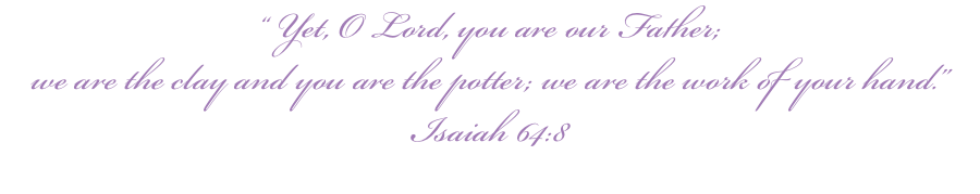 """ Yet, O Lord, you are our Father; we are the clay and you are the potter; we are the work of your hand."" Isaiah 64:8"